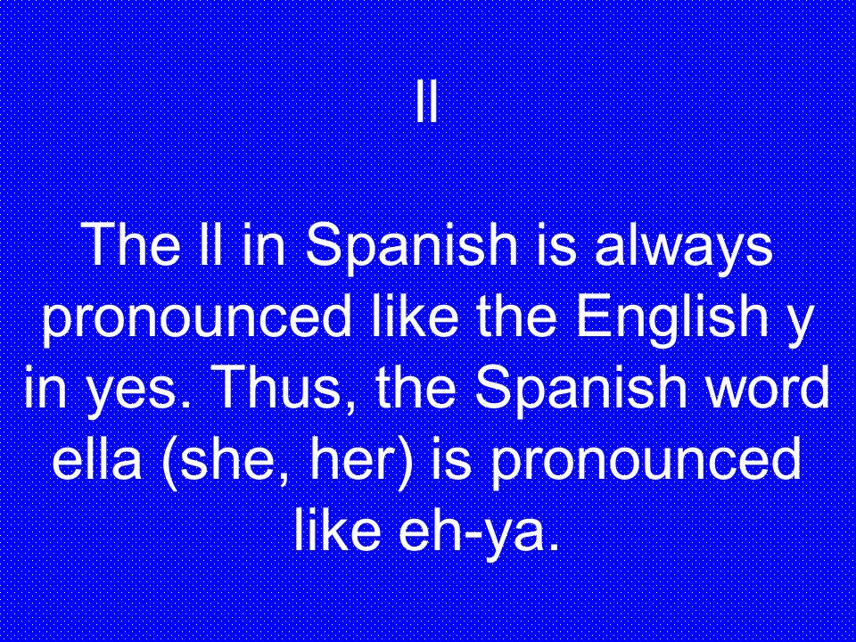 ll The ll in Spanish is always pronounced like the English y in yes. Thus, the Spanish word ella (she, her) is pronounced like eh-ya.