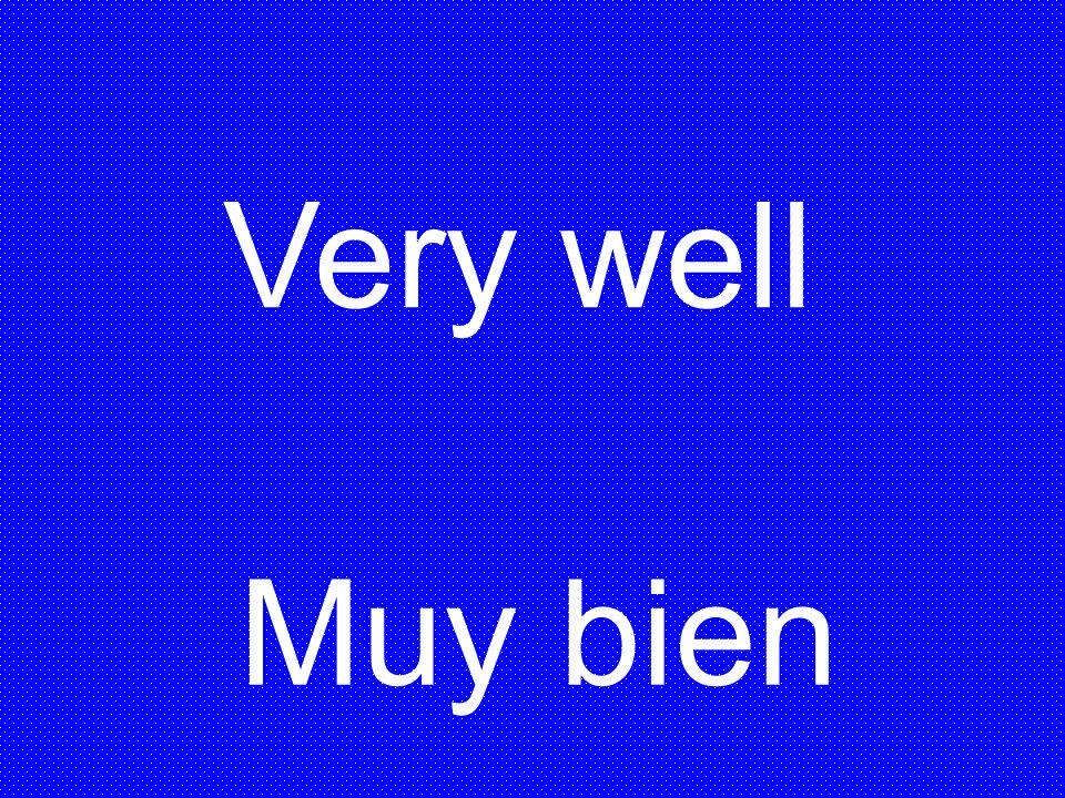 Muy bien Very well