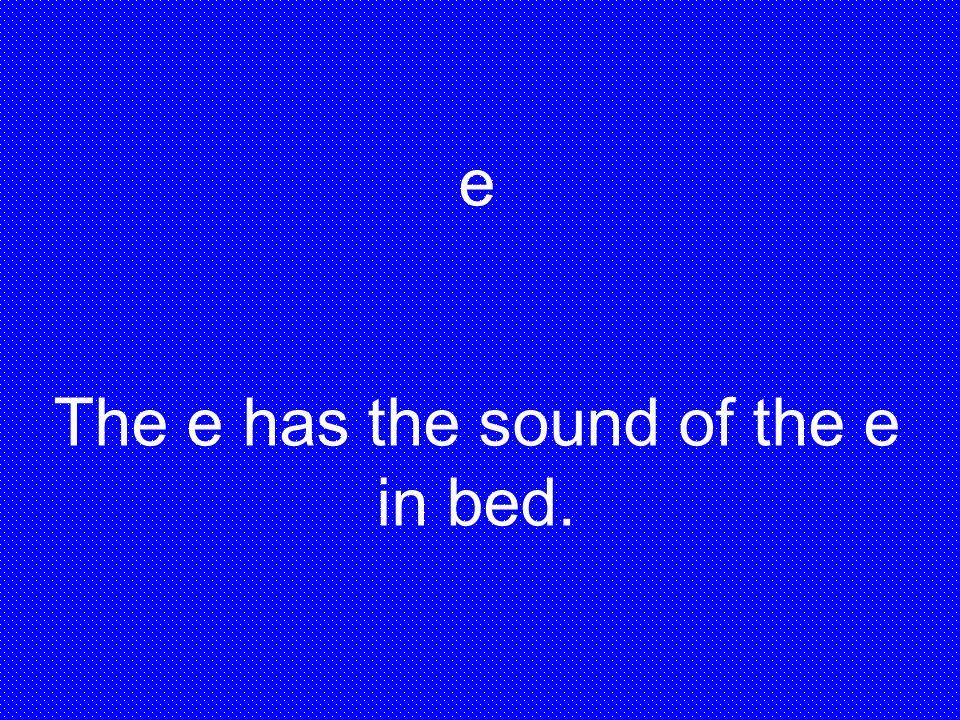 e The e has the sound of the e in bed.