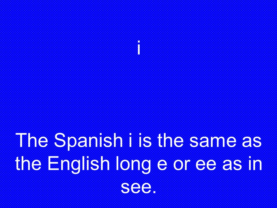 i The Spanish i is the same as the English long e or ee as in see.