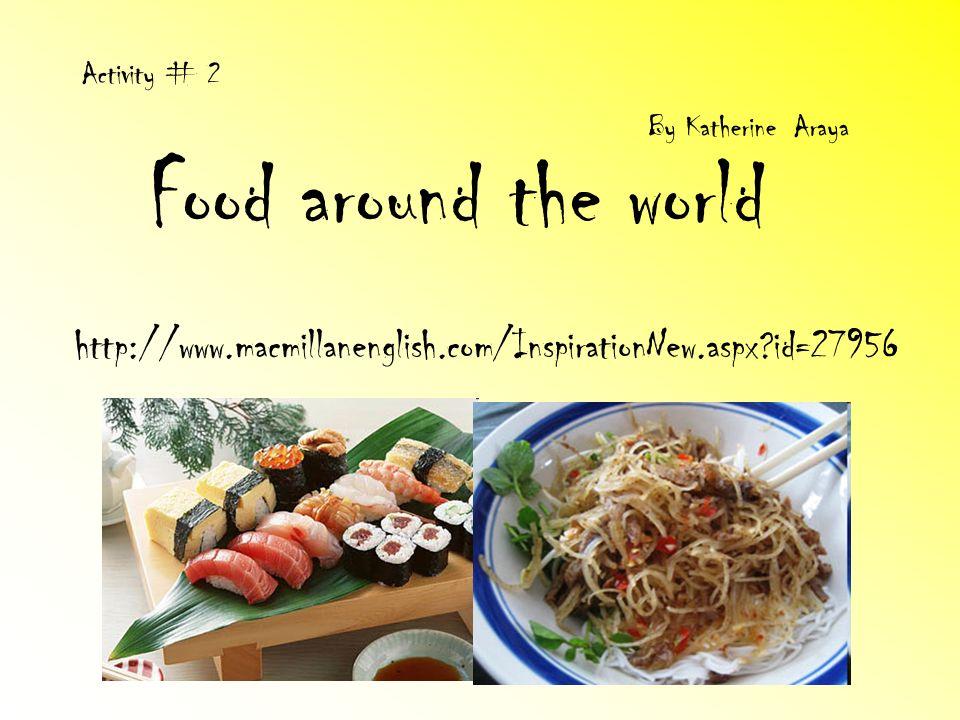 Food around the world http://www.macmillanenglish.com/InspirationNew.aspx?id=27956 Activity # 2 By Katherine Araya