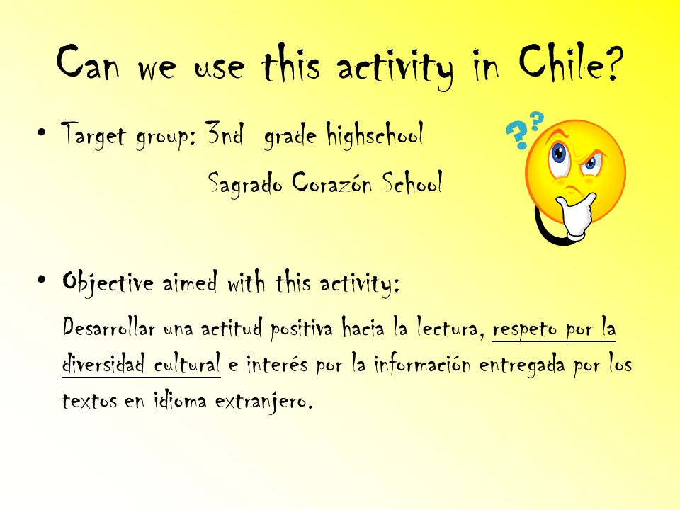 Can we use this activity in Chile? Target group: 3nd grade highschool Sagrado Corazón School Objective aimed with this activity: Desarrollar una actit