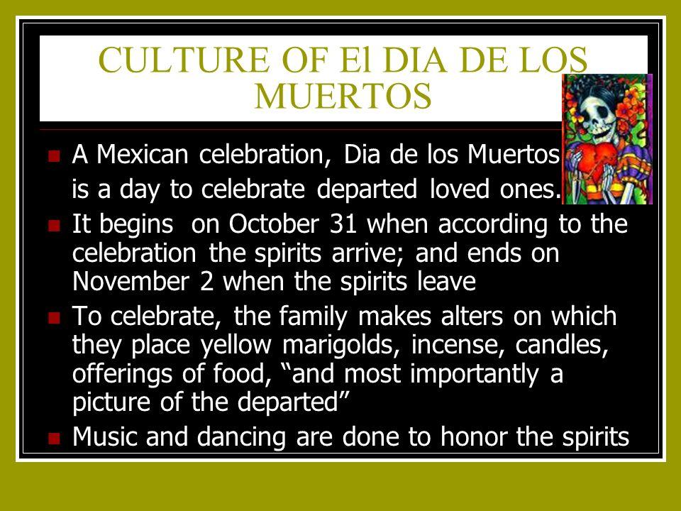 CULTURE OF El DIA DE LOS MUERTOS A Mexican celebration, Dia de los Muertos is a day to celebrate departed loved ones.