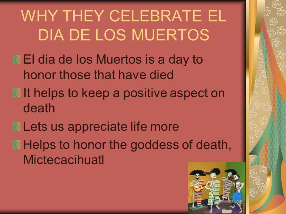 WHY THEY CELEBRATE EL DIA DE LOS MUERTOS El dia de los Muertos is a day to honor those that have died It helps to keep a positive aspect on death Lets us appreciate life more Helps to honor the goddess of death, Mictecacihuatl