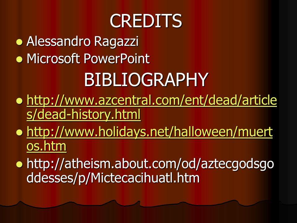 CREDITS Alessandro Ragazzi Alessandro Ragazzi Microsoft PowerPoint Microsoft PowerPointBIBLIOGRAPHY http://www.azcentral.com/ent/dead/article s/dead-history.html http://www.azcentral.com/ent/dead/article s/dead-history.html http://www.azcentral.com/ent/dead/article s/dead-history.html http://www.azcentral.com/ent/dead/article s/dead-history.html http://www.holidays.net/halloween/muert os.htm http://www.holidays.net/halloween/muert os.htm http://www.holidays.net/halloween/muert os.htm http://www.holidays.net/halloween/muert os.htm http://atheism.about.com/od/aztecgodsgo ddesses/p/Mictecacihuatl.htm http://atheism.about.com/od/aztecgodsgo ddesses/p/Mictecacihuatl.htm