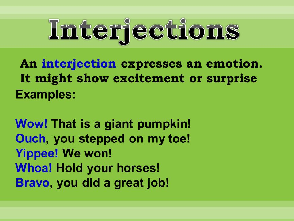 An interjection expresses an emotion. It might show excitement or surprise Examples: Wow.