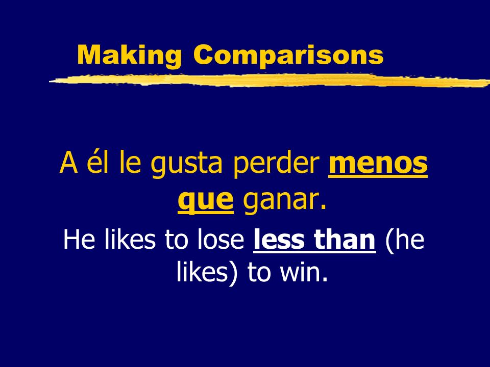 Making Comparisons A él le gusta perder menos que ganar. He likes to lose less than (he likes) to win.