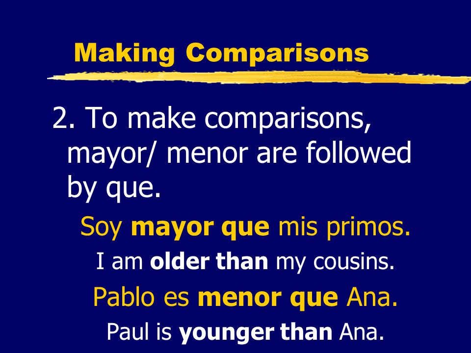 Making Comparisons 2. To make comparisons, mayor/ menor are followed by que. Soy mayor que mis primos. I am older than my cousins. Pablo es menor que