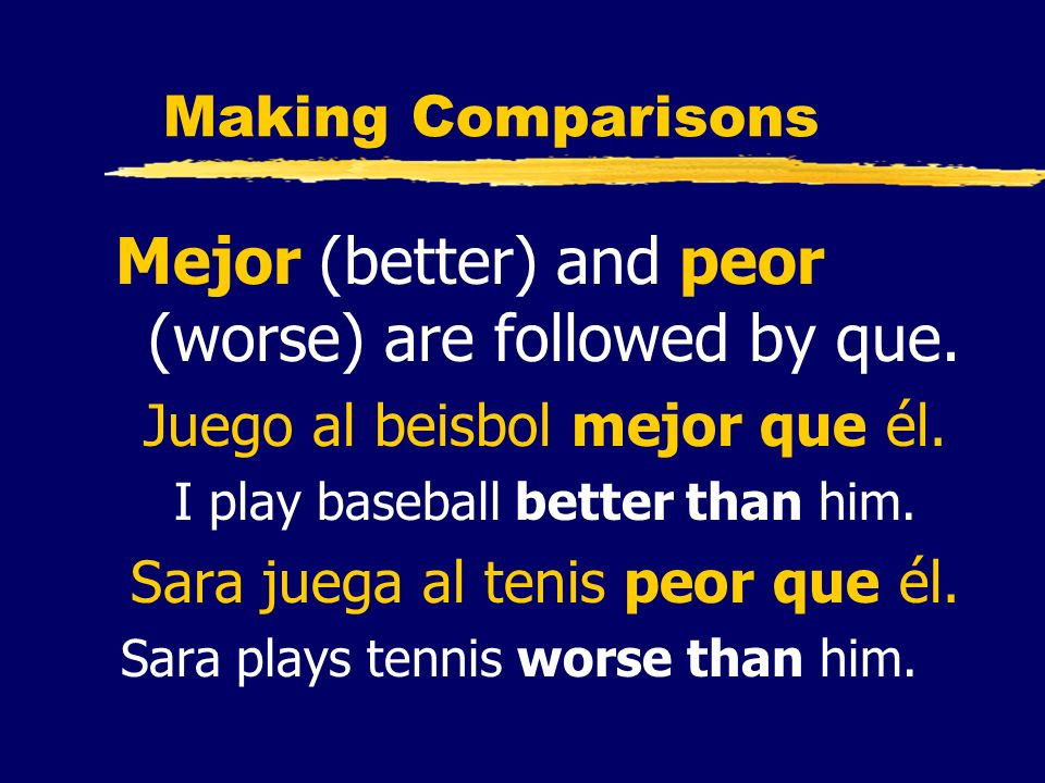 Making Comparisons Mejor (better) and peor (worse) are followed by que. Juego al beisbol mejor que él. I play baseball better than him. Sara juega al