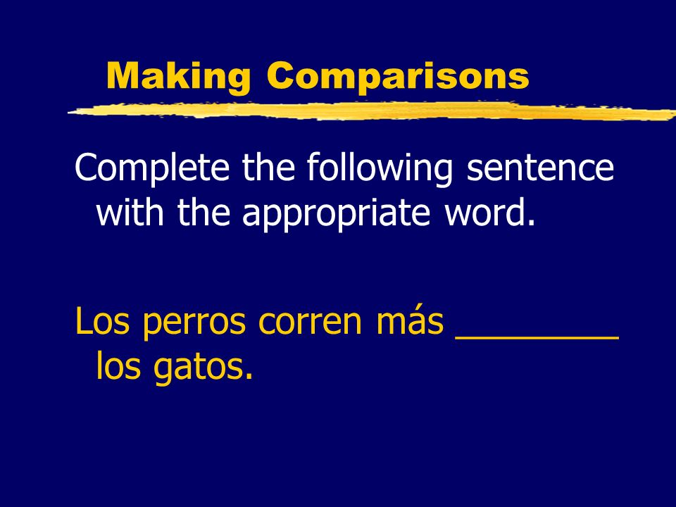 Making Comparisons Complete the following sentence with the appropriate word. Los perros corren más ________ los gatos.