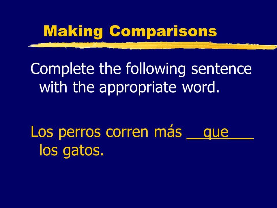 Making Comparisons Complete the following sentence with the appropriate word. Los perros corren más __que___ los gatos.