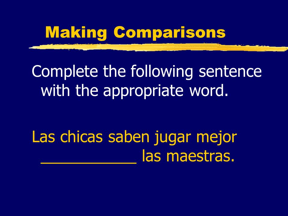 Making Comparisons Complete the following sentence with the appropriate word. Las chicas saben jugar mejor ___________ las maestras.