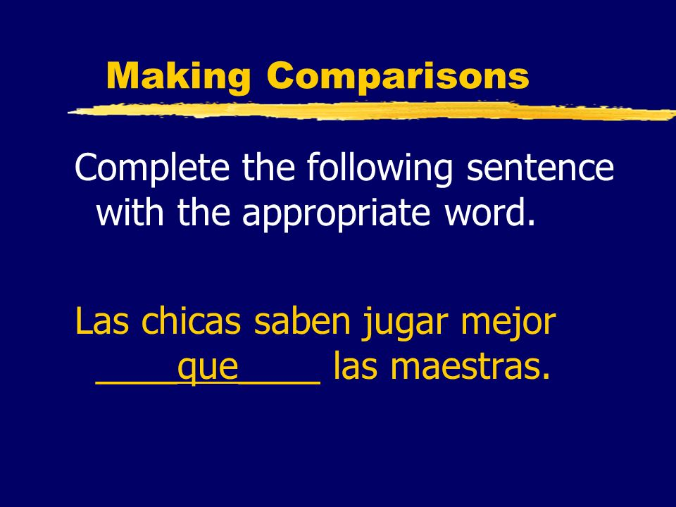 Making Comparisons Complete the following sentence with the appropriate word. Las chicas saben jugar mejor ____que____ las maestras.