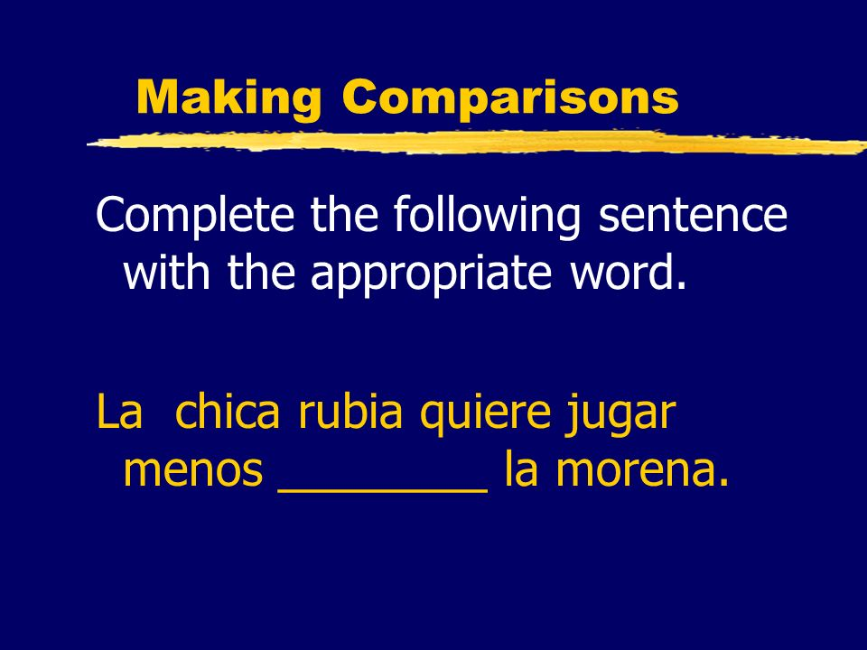 Making Comparisons Complete the following sentence with the appropriate word. La chica rubia quiere jugar menos ________ la morena.