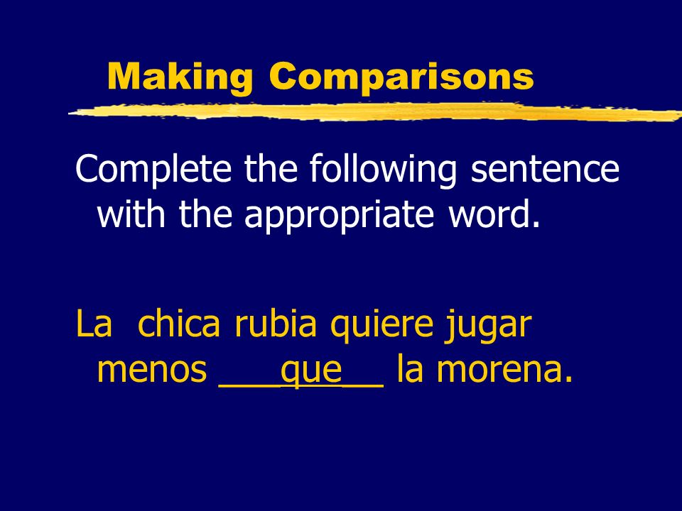 Making Comparisons Complete the following sentence with the appropriate word. La chica rubia quiere jugar menos ___que__ la morena.