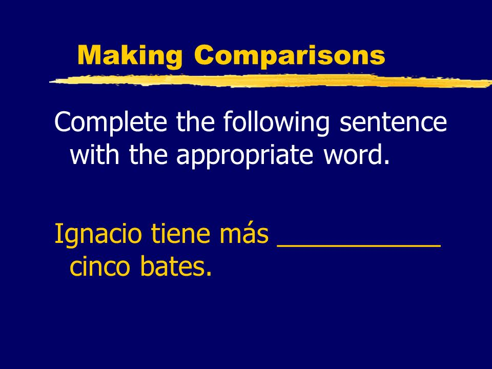Making Comparisons Complete the following sentence with the appropriate word. Ignacio tiene más ___________ cinco bates.
