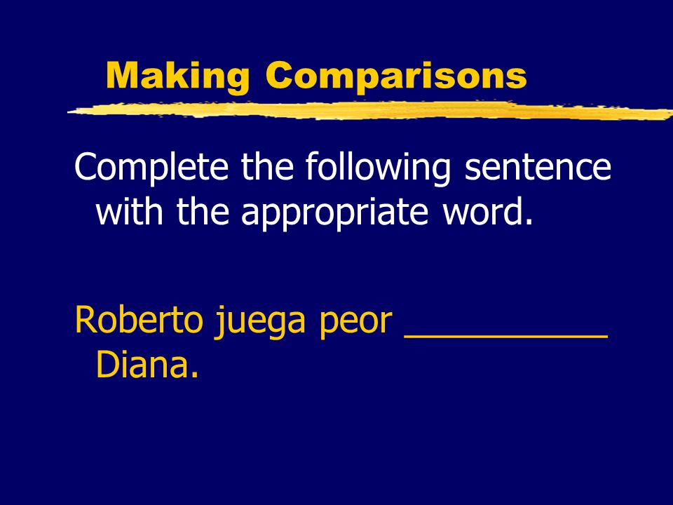 Making Comparisons Complete the following sentence with the appropriate word. Roberto juega peor __________ Diana.