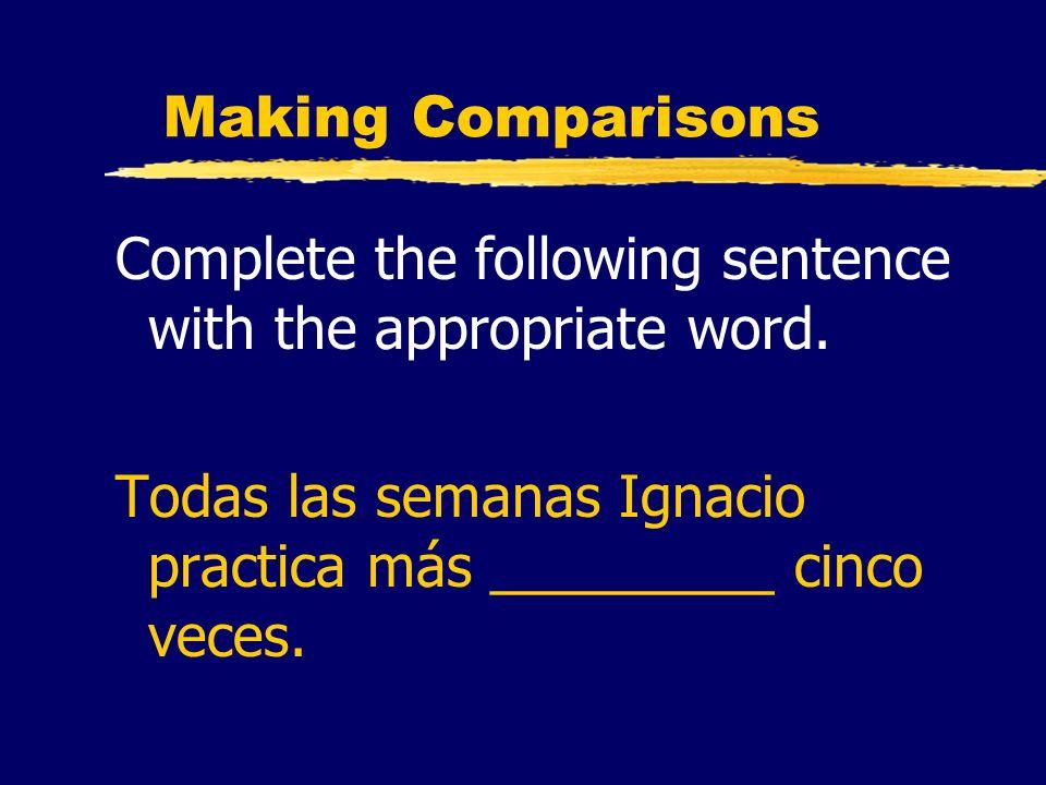 Making Comparisons Complete the following sentence with the appropriate word. Todas las semanas Ignacio practica más _________ cinco veces.