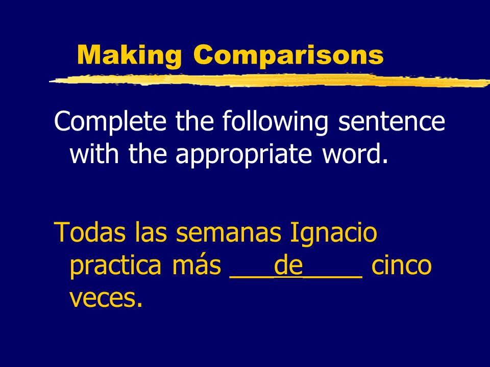 Making Comparisons Complete the following sentence with the appropriate word. Todas las semanas Ignacio practica más ___de____ cinco veces.