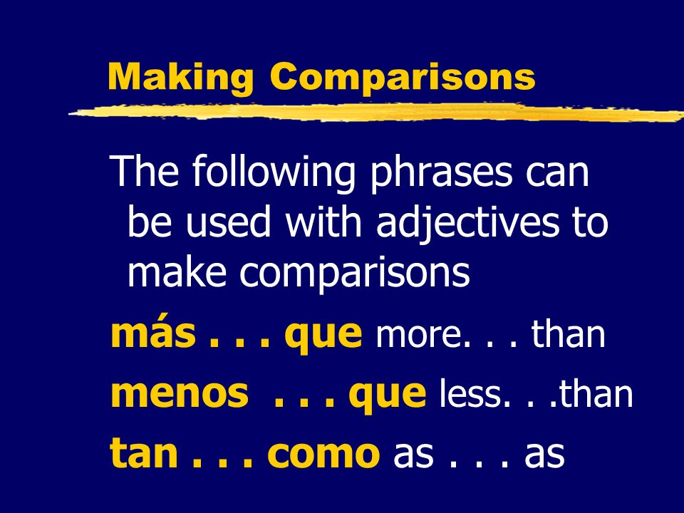 Making Comparisons The following phrases can be used with adjectives to make comparisons más... que more... than menos... que less...than tan... como