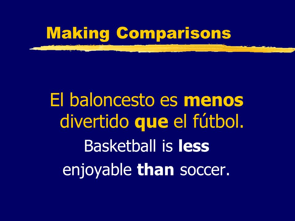 Making Comparisons El baloncesto es menos divertido que el fútbol. Basketball is less enjoyable than soccer.