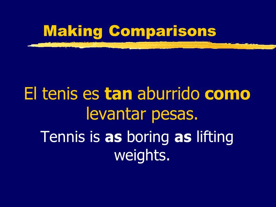 Making Comparisons El tenis es tan aburrido como levantar pesas. Tennis is as boring as lifting weights.