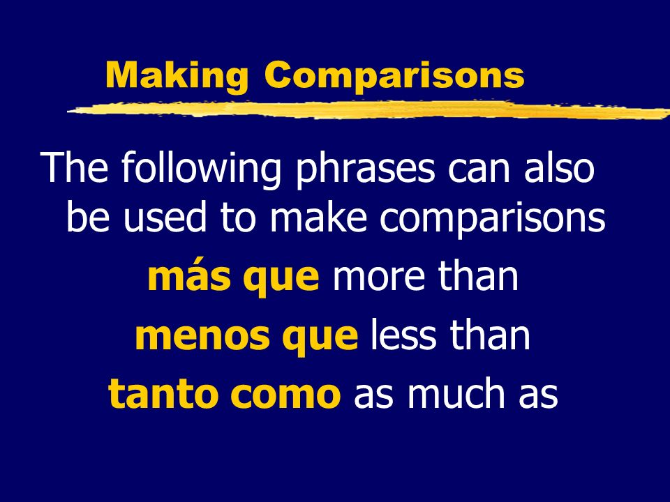 Making Comparisons The following phrases can also be used to make comparisons más que more than menos que less than tanto como as much as