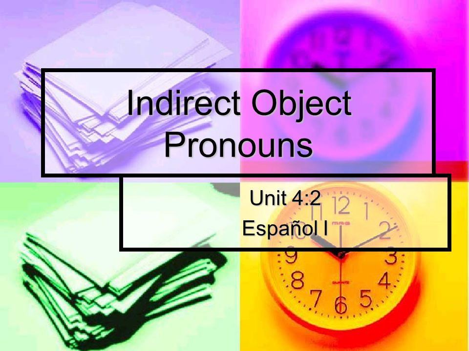 Indirect Object Pronouns Unit 4:2 Español I