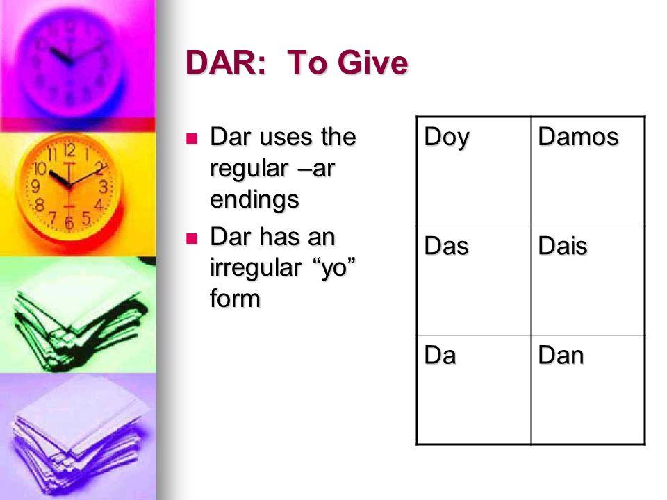 DAR: To Give Dar uses the regular –ar endings Dar uses the regular –ar endings Dar has an irregular yo form Dar has an irregular yo form DoyDamos DasD