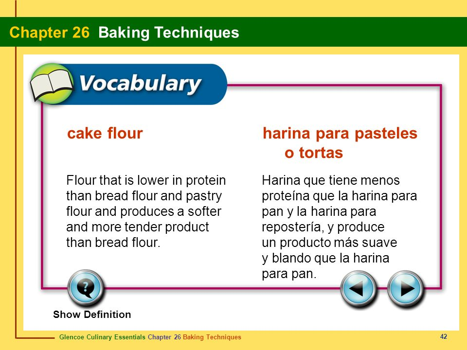 Glencoe Culinary Essentials Chapter 26 Baking Techniques Chapter 26 Baking Techniques 42 Show Definition Flour that is lower in protein than bread flo