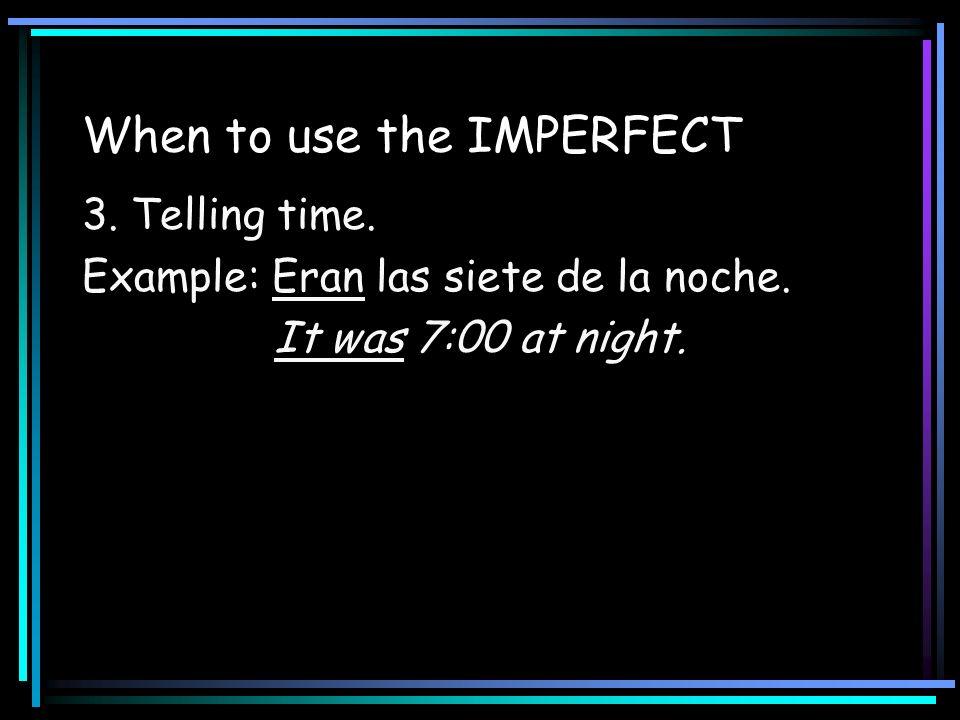 When to use the IMPERFECT 3. Telling time. Example: Eran las siete de la noche. It was 7:00 at night.