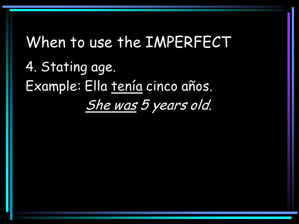 When to use the IMPERFECT 4. Stating age. Example: Ella tenía cinco años. She was 5 years old.