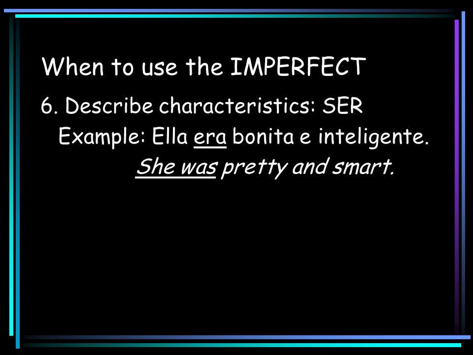 When to use the IMPERFECT 6. Describe characteristics: SER Example: Ella era bonita e inteligente. She was pretty and smart.