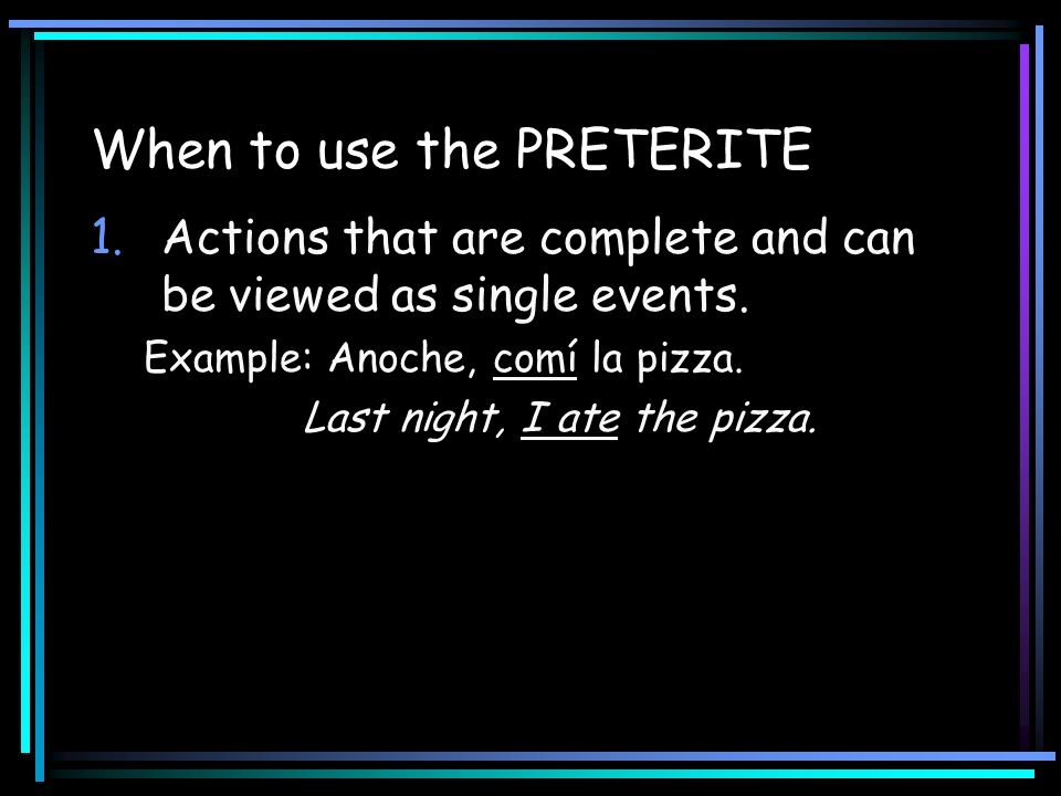 When to use the PRETERITE 1.Actions that are complete and can be viewed as single events. Example: Anoche, comí la pizza. Last night, I ate the pizza.