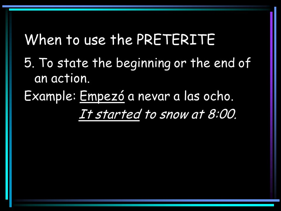 When to use the PRETERITE 5. To state the beginning or the end of an action. Example: Empezó a nevar a las ocho. It started to snow at 8:00.