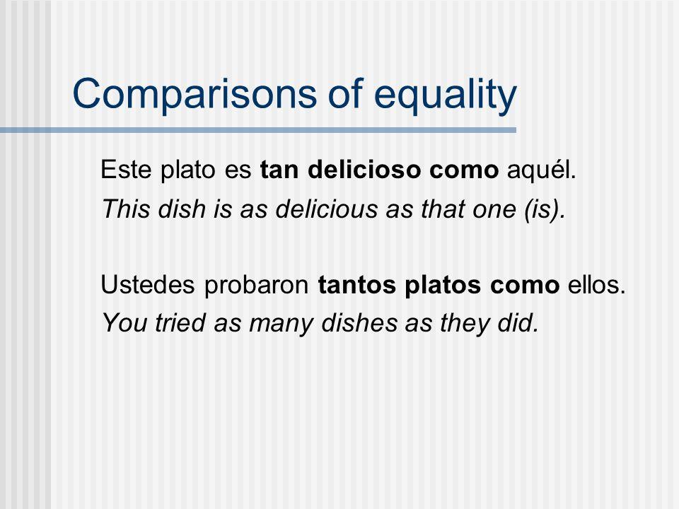 Comparisons of equality Este plato es tan delicioso como aquél. This dish is as delicious as that one (is). Ustedes probaron tantos platos como ellos.