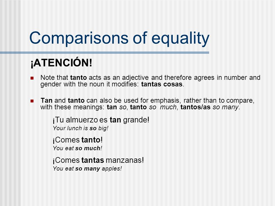 Comparisons of equality ¡ATENCIÓN! Note that tanto acts as an adjective and therefore agrees in number and gender with the noun it modifies: tantas co