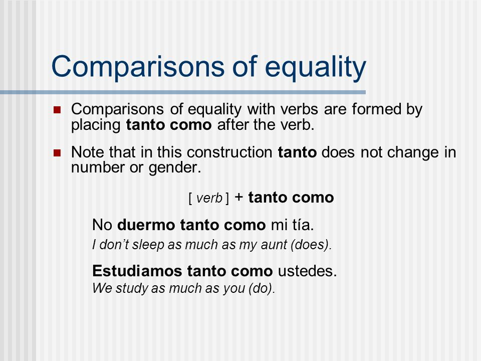 Comparisons of equality Comparisons of equality with verbs are formed by placing tanto como after the verb. Note that in this construction tanto does