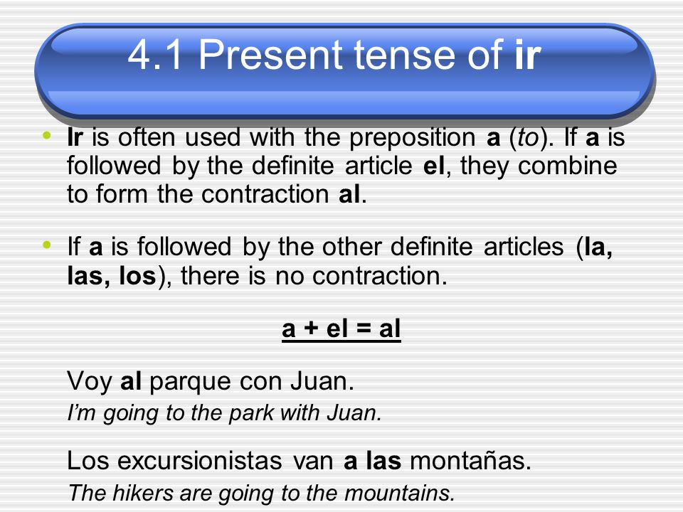 4.1 Present tense of ir Ir is often used with the preposition a (to). If a is followed by the definite article el, they combine to form the contractio