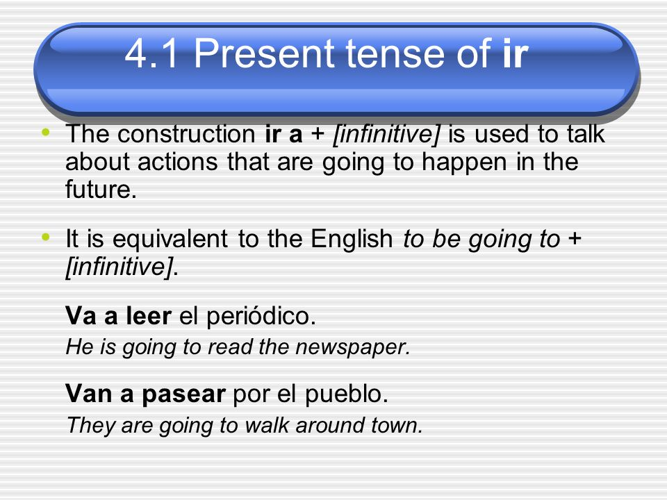 4.1 Present tense of ir The construction ir a + [infinitive] is used to talk about actions that are going to happen in the future. It is equivalent to