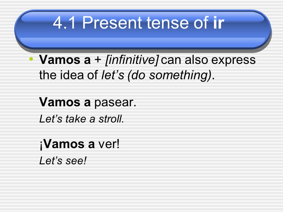 4.1 Present tense of ir Vamos a + [infinitive] can also express the idea of lets (do something). Vamos a pasear. Lets take a stroll. ¡Vamos a ver! Let