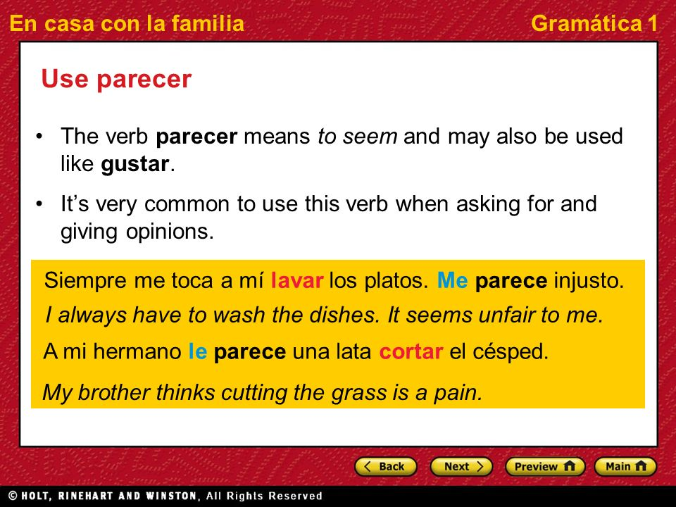 En casa con la familiaGramática 1 Use parecer The verb parecer means to seem and may also be used like gustar. Its very common to use this verb when a