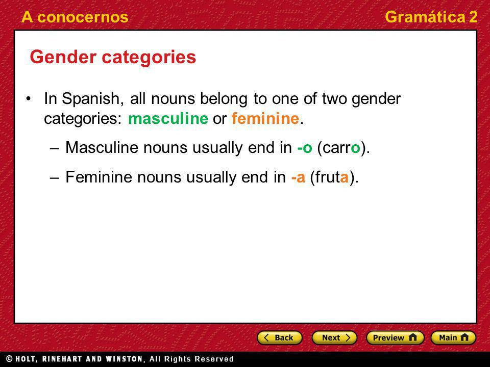 A conocernosGramática 2 Gender categories In Spanish, all nouns belong to one of two gender categories: masculine or feminine. –Masculine nouns usuall