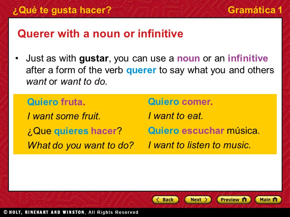 ¿Qué te gusta hacer Gramática 1 Querer with a noun or infinitive Just as with gustar, you can use a noun or an infinitive after a form of the verb querer to say what you and others want or want to do.