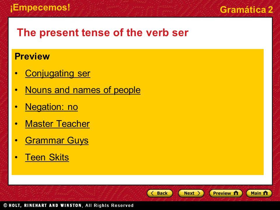 ¡Empecemos! Gramática 2 The present tense of the verb ser Preview Conjugating ser Nouns and names of people Negation: no Master Teacher Grammar Guys T