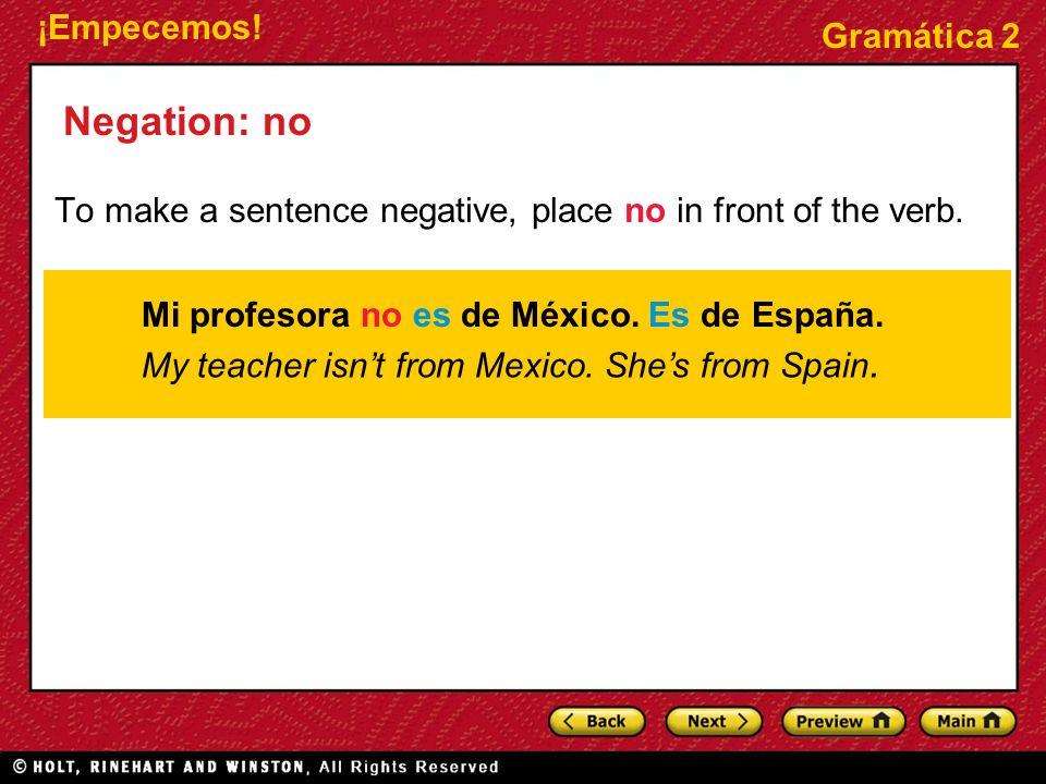 ¡Empecemos! Gramática 2 Negation: no Mi profesora no es de México. Es de España. To make a sentence negative, place no in front of the verb. My teache