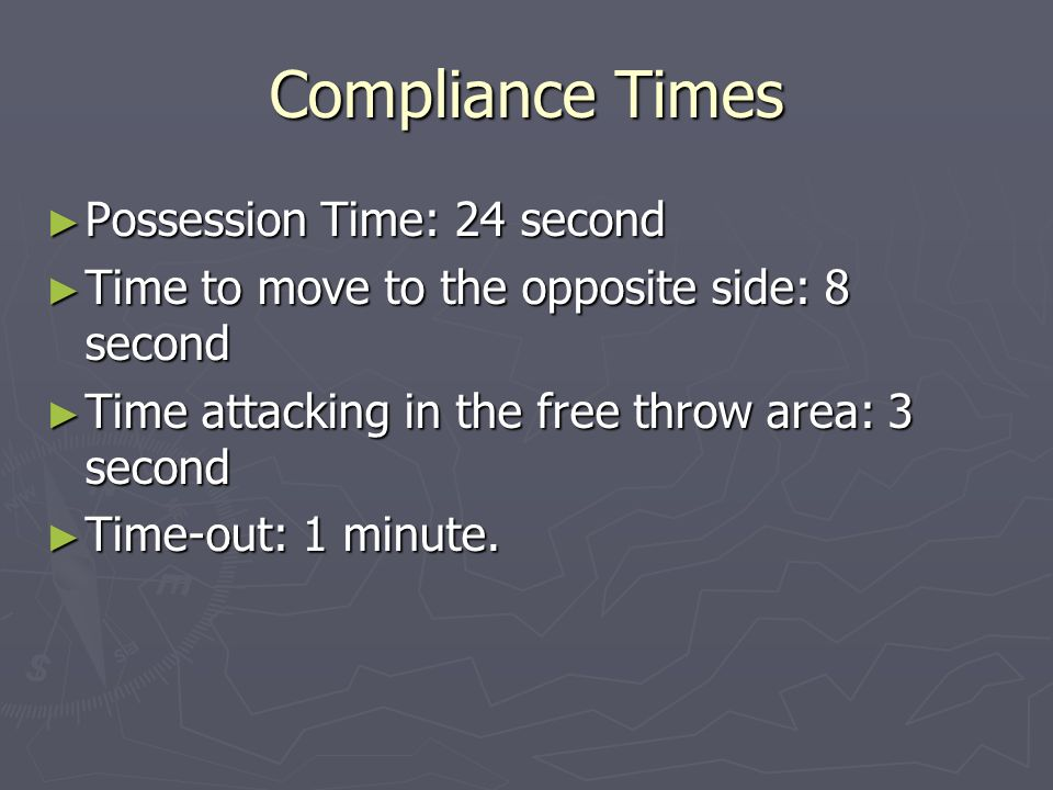 Compliance Times Possession Time: 24 second Possession Time: 24 second Time to move to the opposite side: 8 second Time to move to the opposite side: