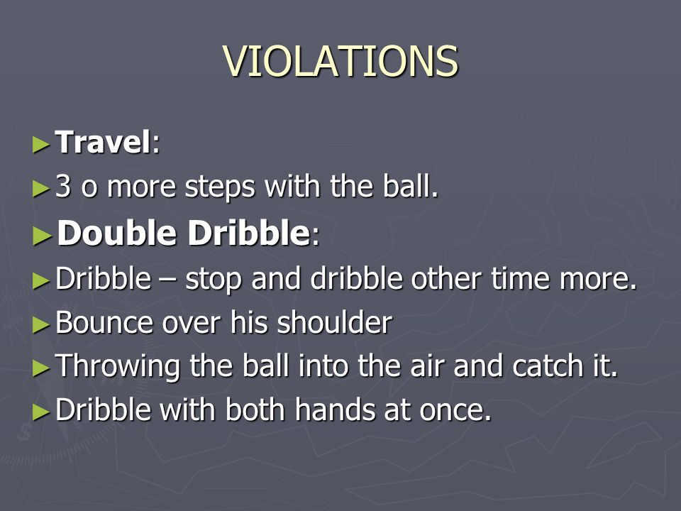 VIOLATIONS Travel: Travel: 3 o more steps with the ball. 3 o more steps with the ball. Double Dribble : Double Dribble : Dribble – stop and dribble ot