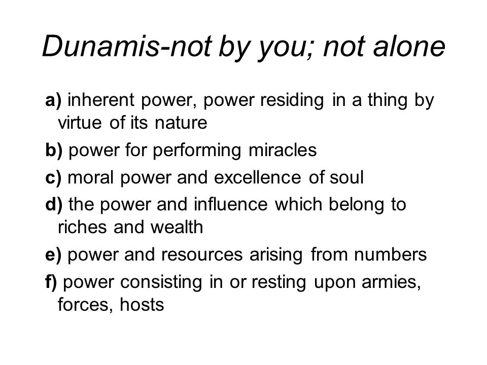 Dunamis-not by you; not alone a) inherent power, power residing in a thing by virtue of its nature b) power for performing miracles c) moral power and excellence of soul d) the power and influence which belong to riches and wealth e) power and resources arising from numbers f) power consisting in or resting upon armies, forces, hosts