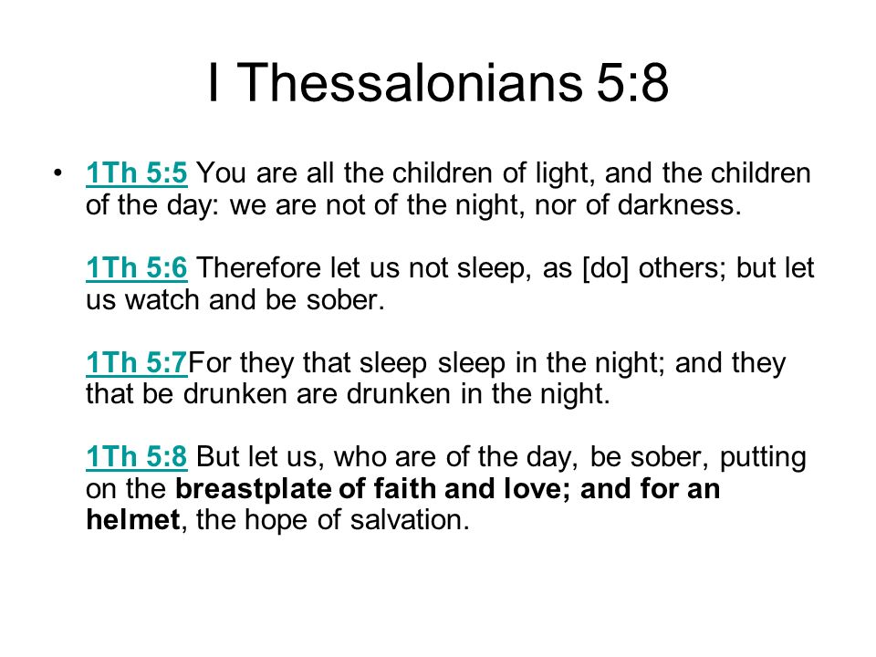 I Thessalonians 5:8 1Th 5:5 You are all the children of light, and the children of the day: we are not of the night, nor of darkness. 1Th 5:6 Therefor